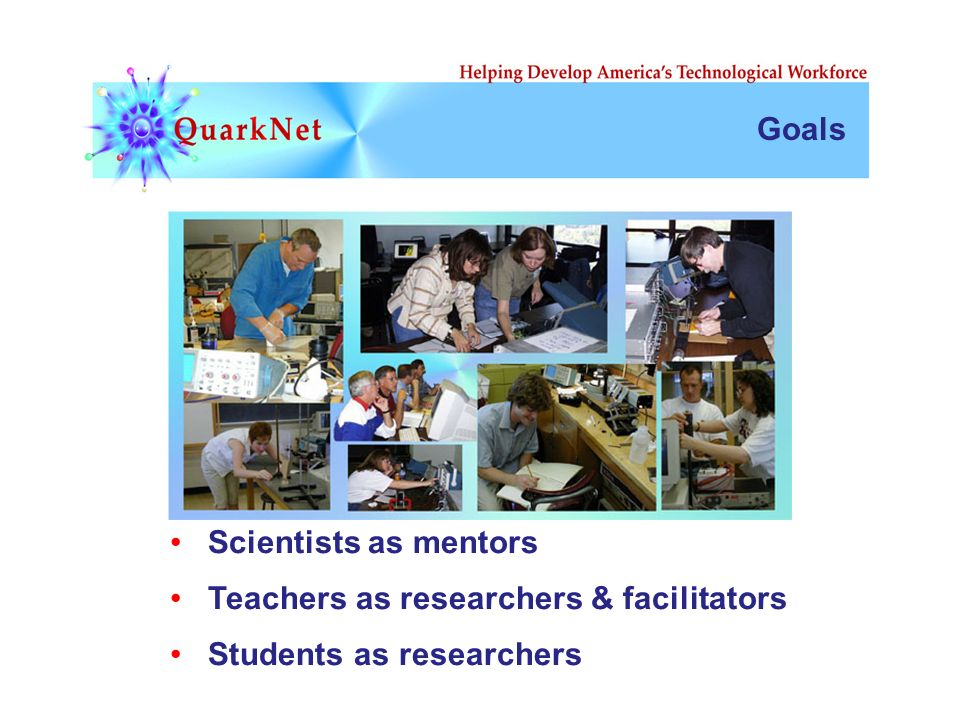 Goals Students as researchers Teachers as researchers & facilitators Scientists as mentors