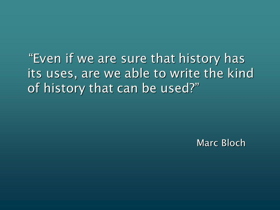 Even if we are sure that history has its uses, are we able to write the kind of history that can be used.