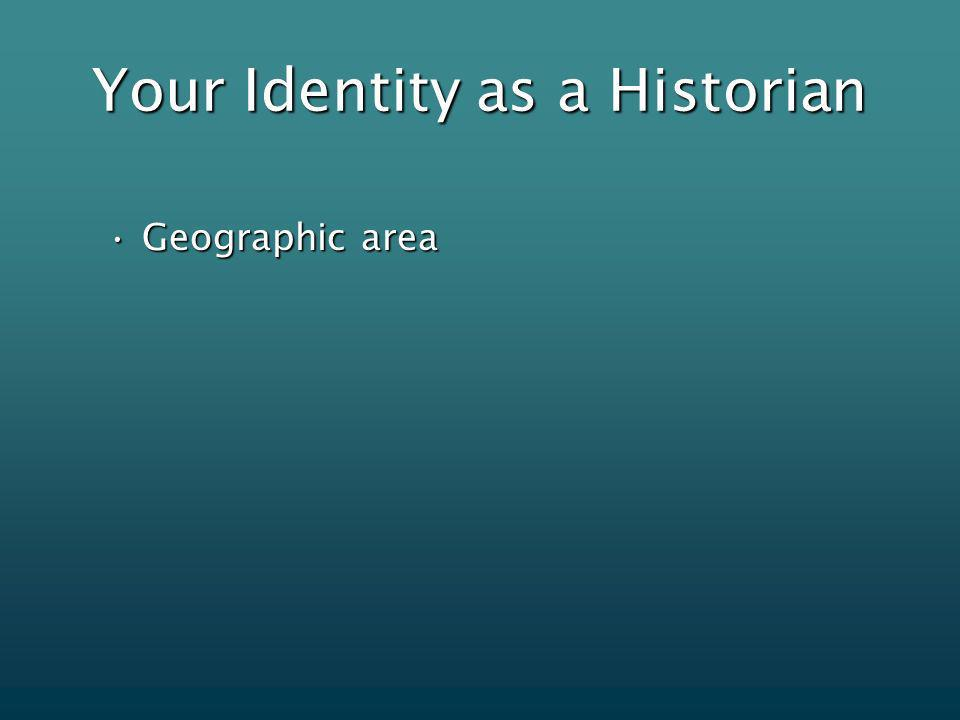 Your Identity as a Historian Geographic areaGeographic area