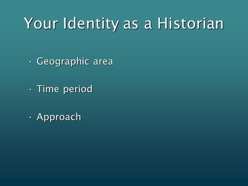 Your Identity as a Historian Geographic areaGeographic area Time periodTime period ApproachApproach
