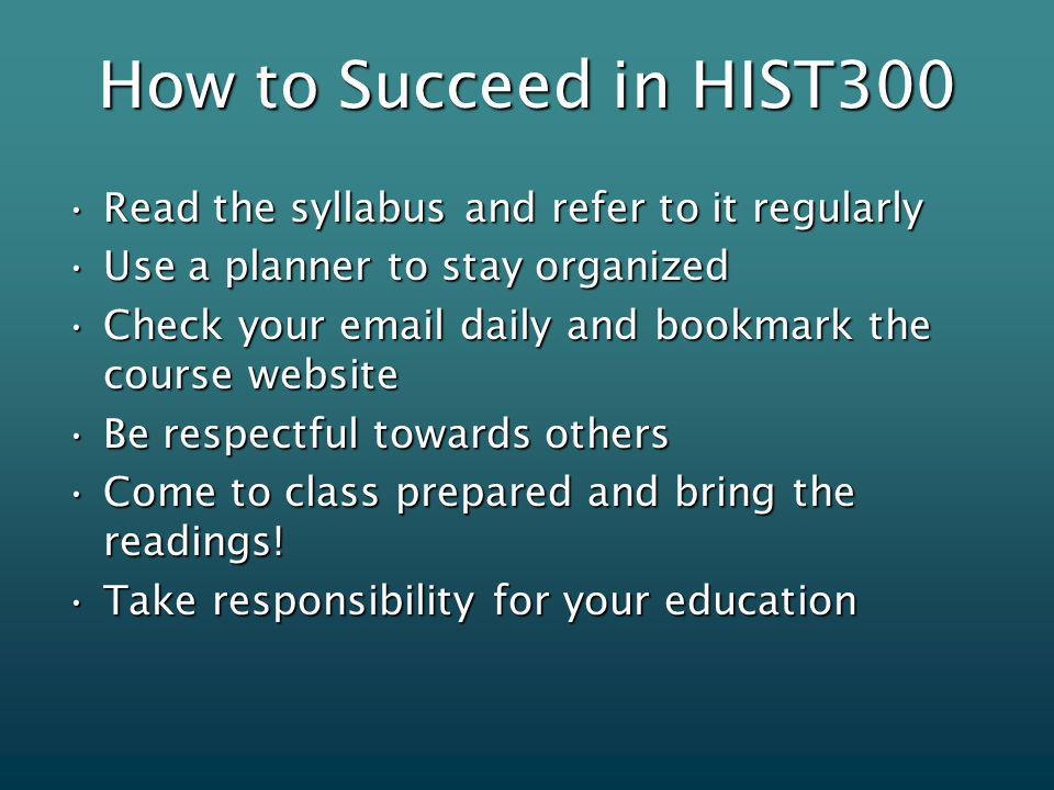 Read the syllabus and refer to it regularlyRead the syllabus and refer to it regularly Use a planner to stay organizedUse a planner to stay organized Check your  daily and bookmark the course websiteCheck your  daily and bookmark the course website Be respectful towards othersBe respectful towards others Come to class prepared and bring the readings!Come to class prepared and bring the readings.
