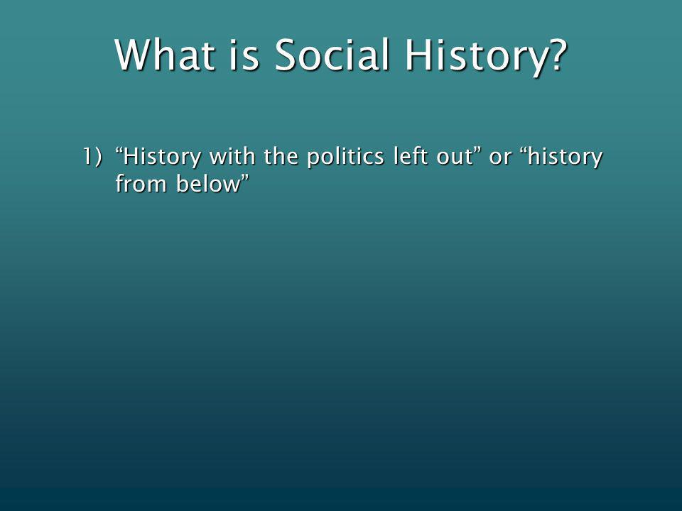 What is Social History 1)History with the politics left out or history from below