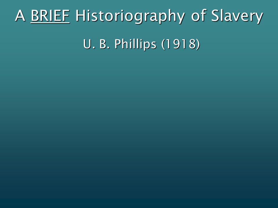 A BRIEF Historiography of Slavery U. B. Phillips (1918)