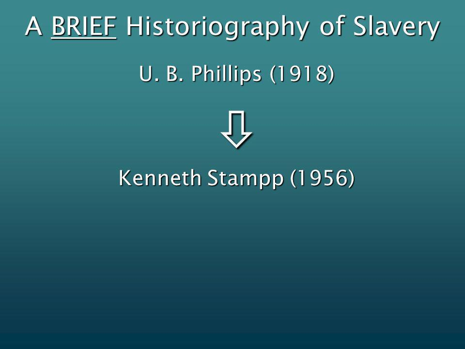 A BRIEF Historiography of Slavery U. B. Phillips (1918) Kenneth Stampp (1956)