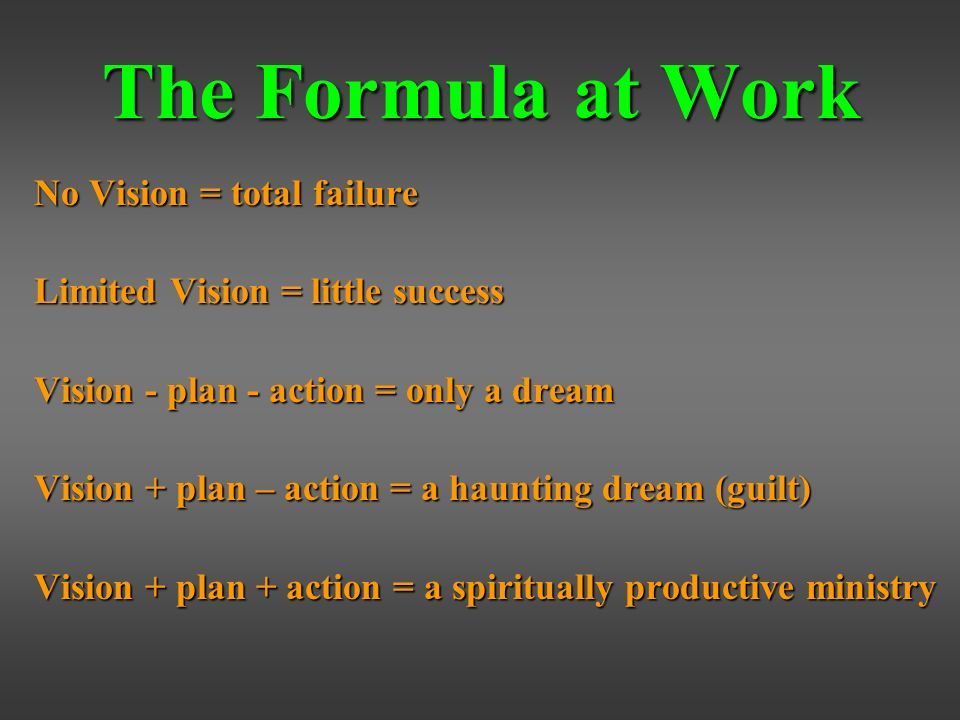 The Formula at Work No Vision = total failure Limited Vision = little success Vision - plan - action = only a dream Vision + plan – action = a haunting dream (guilt) Vision + plan + action = a spiritually productive ministry