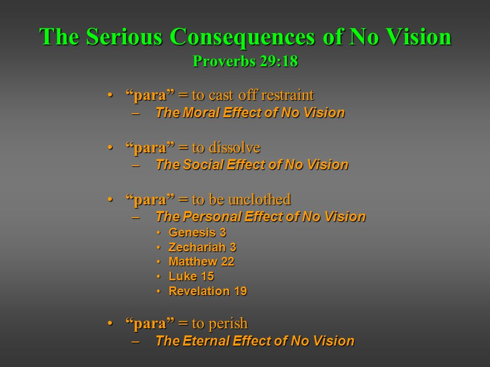 The Serious Consequences of No Vision Proverbs 29:18 para = to cast off restraintpara = to cast off restraint – The Moral Effect of No Vision para = to dissolvepara = to dissolve – The Social Effect of No Vision para = to be unclothedpara = to be unclothed – The Personal Effect of No Vision Genesis 3Genesis 3 Zechariah 3Zechariah 3 Matthew 22Matthew 22 Luke 15Luke 15 Revelation 19Revelation 19 para = to perishpara = to perish – The Eternal Effect of No Vision