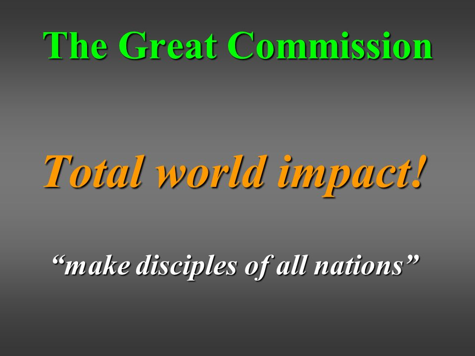 The Great Commission Total world impact! make disciples of all nations