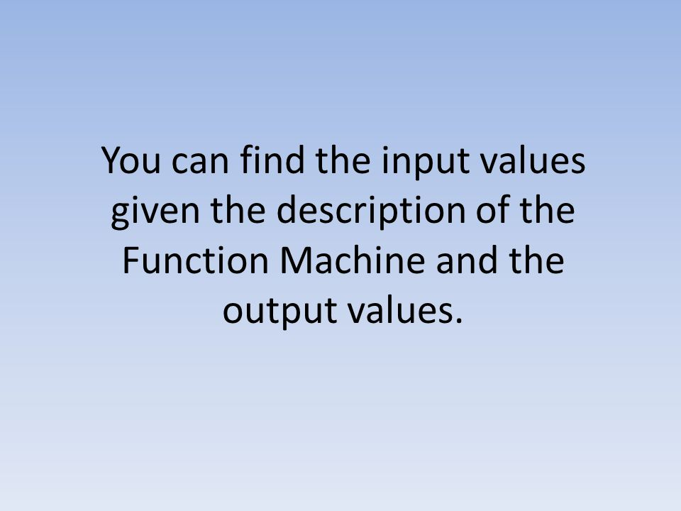 You can find the input values given the description of the Function Machine and the output values.
