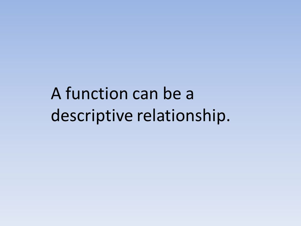 A function can be a descriptive relationship.