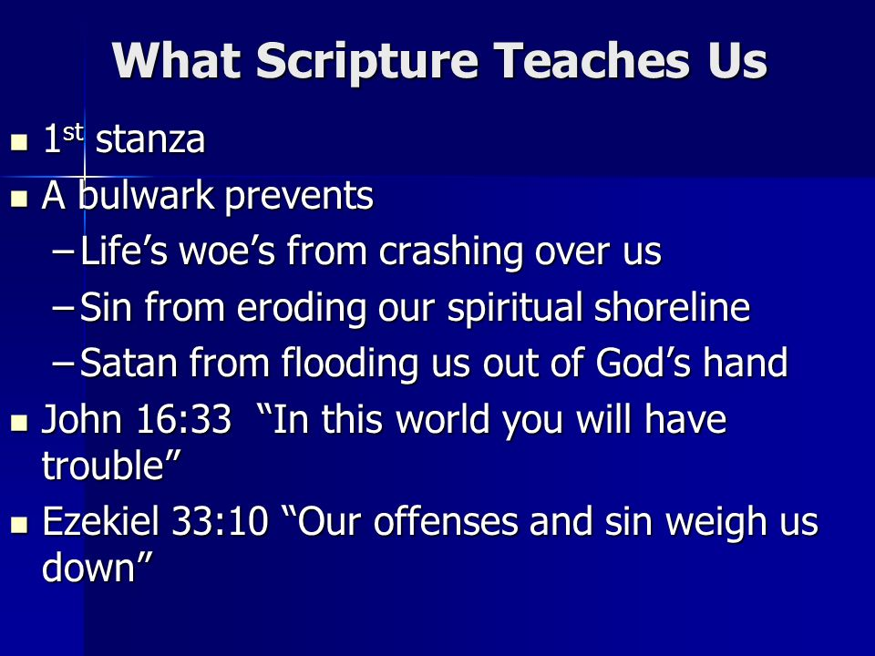 What Scripture Teaches Us 1 st stanza 1 st stanza A bulwark prevents A bulwark prevents –Lifes woes from crashing over us –Sin from eroding our spiritual shoreline –Satan from flooding us out of Gods hand John 16:33 In this world you will have trouble John 16:33 In this world you will have trouble Ezekiel 33:10 Our offenses and sin weigh us down Ezekiel 33:10 Our offenses and sin weigh us down
