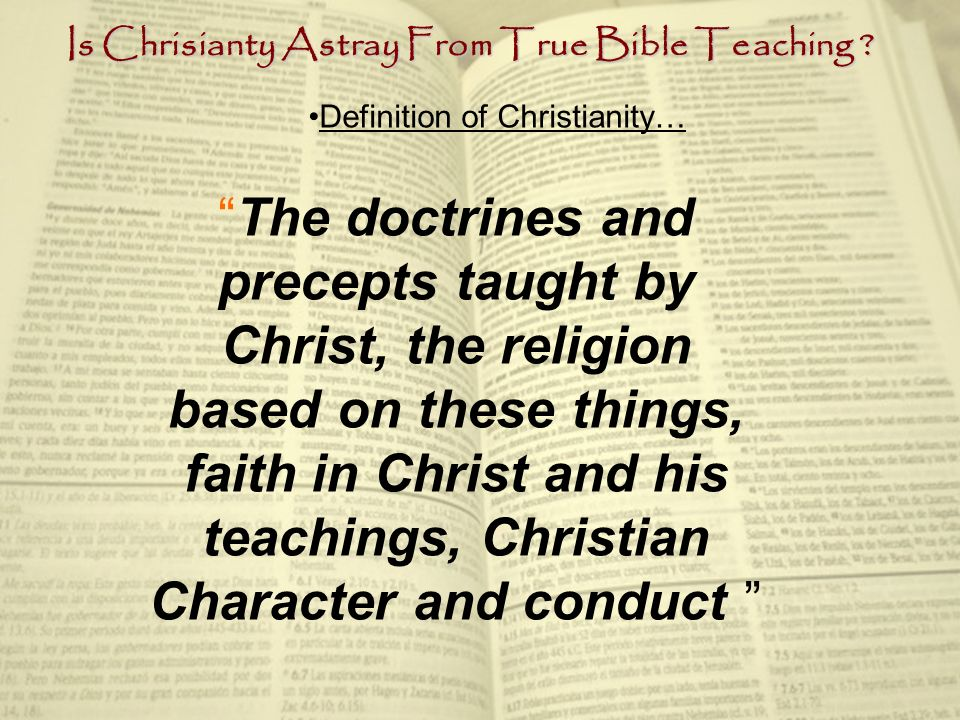 Definition of Christianity… The doctrines and precepts taught by Christ, the religion based on these things, faith in Christ and his teachings, Christian Character and conduct
