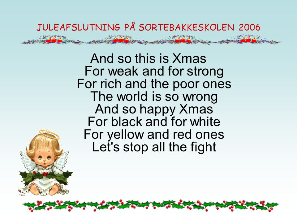 JULEAFSLUTNING PÅ SORTEBAKKESKOLEN 2006 And so this is Xmas For weak and for strong For rich and the poor ones The world is so wrong And so happy Xmas For black and for white For yellow and red ones Let s stop all the fight