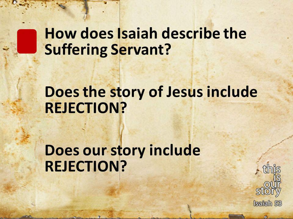 How does Isaiah describe the Suffering Servant. Does the story of Jesus include REJECTION.
