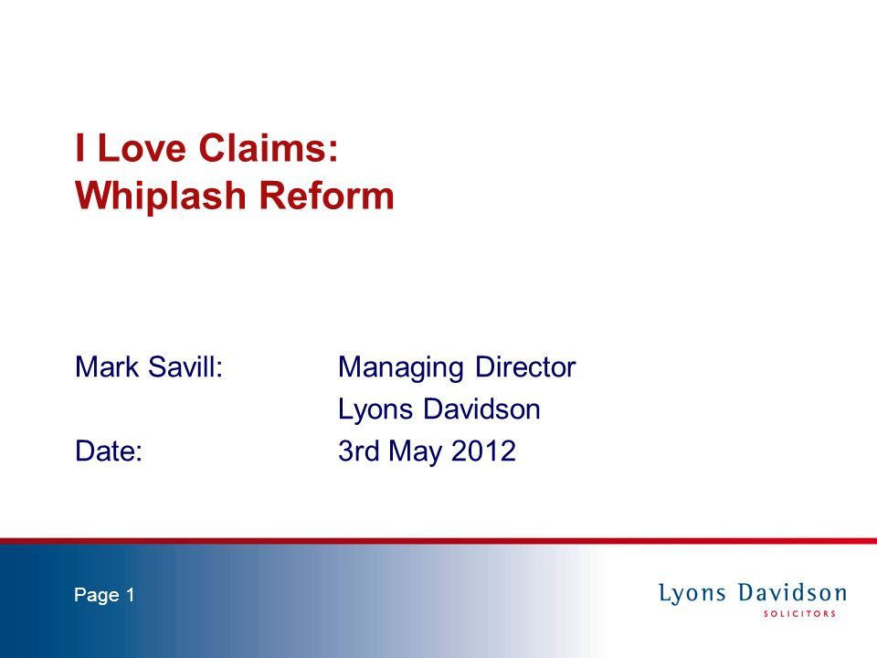 Page 1 I Love Claims: Whiplash Reform Mark Savill: Managing Director Lyons Davidson Date:3rd May 2012