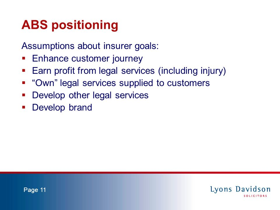 Page 11 ABS positioning Assumptions about insurer goals: Enhance customer journey Earn profit from legal services (including injury) Own legal services supplied to customers Develop other legal services Develop brand