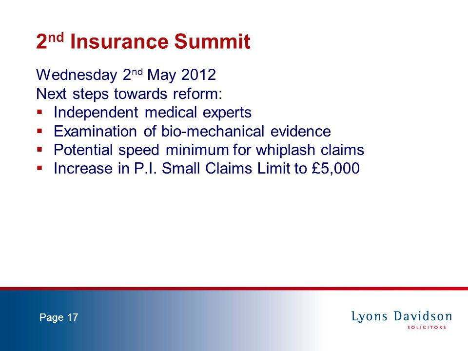 Page 17 2 nd Insurance Summit Wednesday 2 nd May 2012 Next steps towards reform: Independent medical experts Examination of bio-mechanical evidence Potential speed minimum for whiplash claims Increase in P.I.