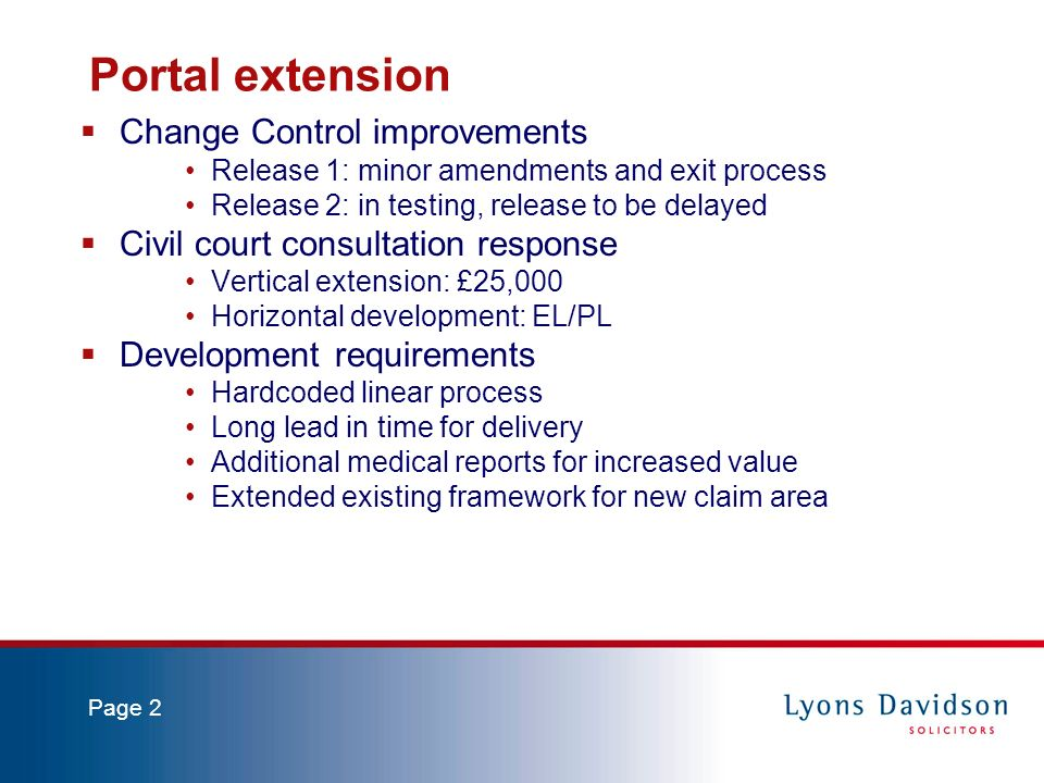 Page 2 Portal extension Change Control improvements Release 1: minor amendments and exit process Release 2: in testing, release to be delayed Civil court consultation response Vertical extension: £25,000 Horizontal development: EL/PL Development requirements Hardcoded linear process Long lead in time for delivery Additional medical reports for increased value Extended existing framework for new claim area