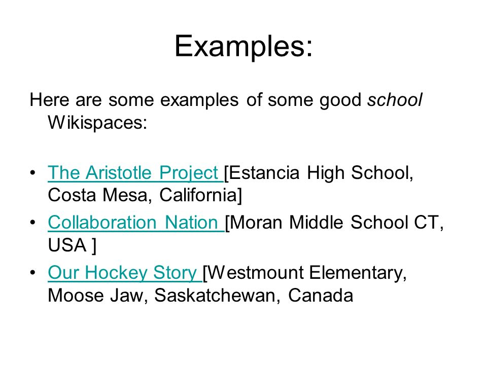 Examples: Here are some examples of some good school Wikispaces: The Aristotle Project [Estancia High School, Costa Mesa, California]The Aristotle Project Collaboration Nation [Moran Middle School CT, USA ]Collaboration Nation Our Hockey Story [Westmount Elementary, Moose Jaw, Saskatchewan, CanadaOur Hockey Story