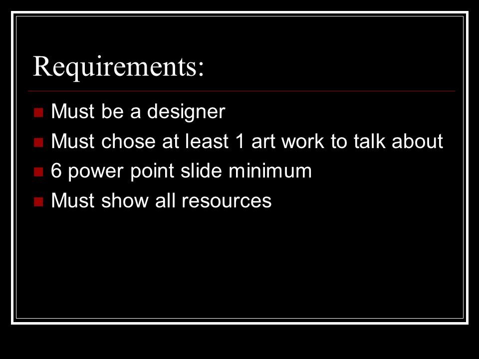 Requirements: Must be a designer Must chose at least 1 art work to talk about 6 power point slide minimum Must show all resources