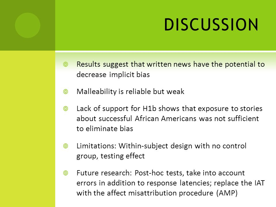 DISCUSSION Results suggest that written news have the potential to decrease implicit bias Malleability is reliable but weak Lack of support for H1b shows that exposure to stories about successful African Americans was not sufficient to eliminate bias Limitations: Within-subject design with no control group, testing effect Future research: Post-hoc tests, take into account errors in addition to response latencies; replace the IAT with the affect misattribution procedure (AMP)