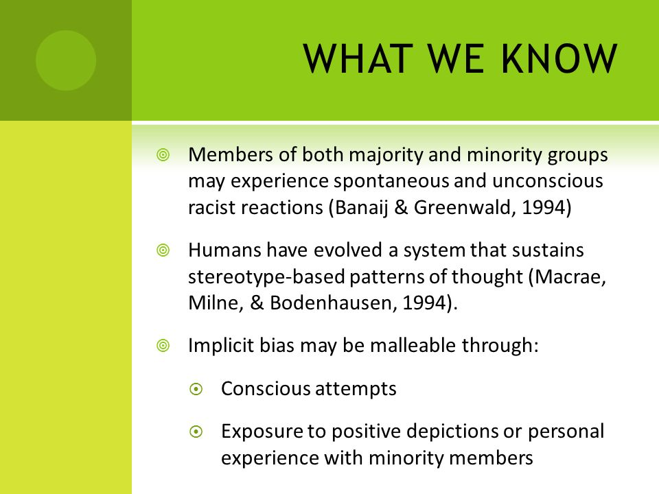 WHAT WE KNOW Members of both majority and minority groups may experience spontaneous and unconscious racist reactions (Banaij & Greenwald, 1994) Humans have evolved a system that sustains stereotype-based patterns of thought (Macrae, Milne, & Bodenhausen, 1994).