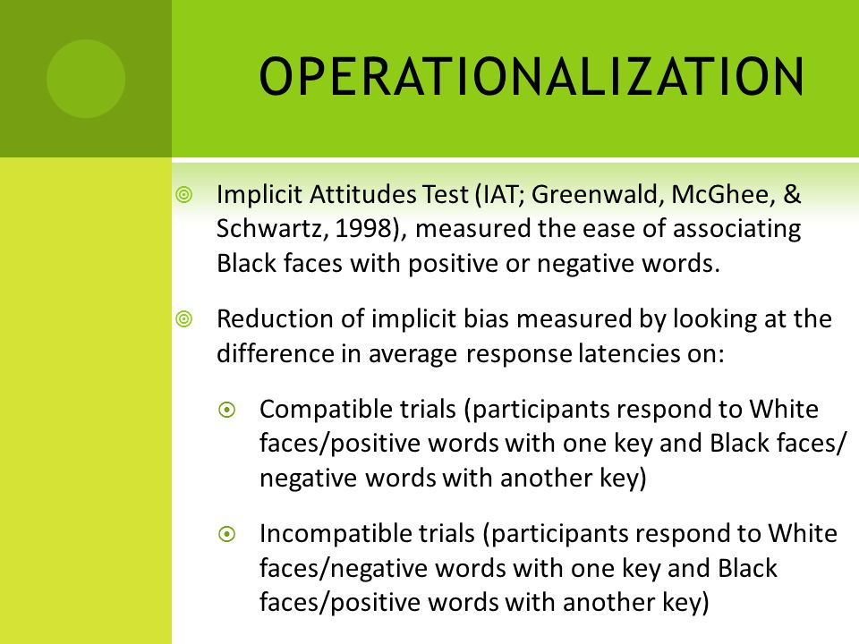 OPERATIONALIZATION Implicit Attitudes Test (IAT; Greenwald, McGhee, & Schwartz, 1998), measured the ease of associating Black faces with positive or negative words.