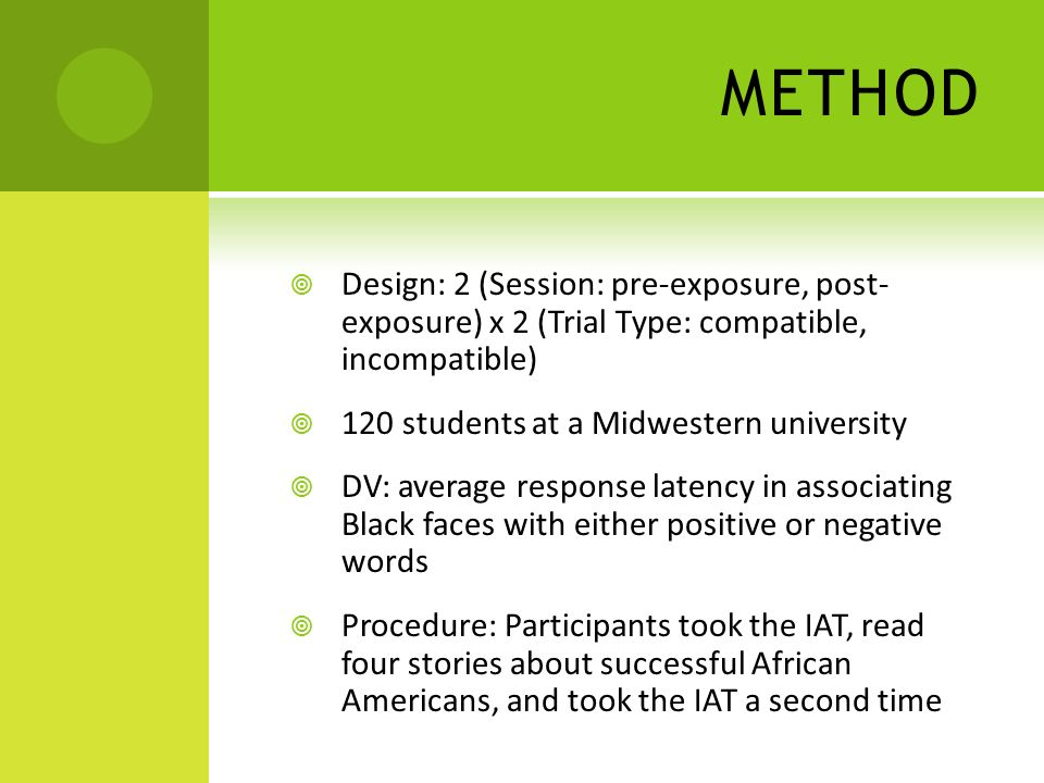METHOD Design: 2 (Session: pre-exposure, post- exposure) x 2 (Trial Type: compatible, incompatible) 120 students at a Midwestern university DV: average response latency in associating Black faces with either positive or negative words Procedure: Participants took the IAT, read four stories about successful African Americans, and took the IAT a second time
