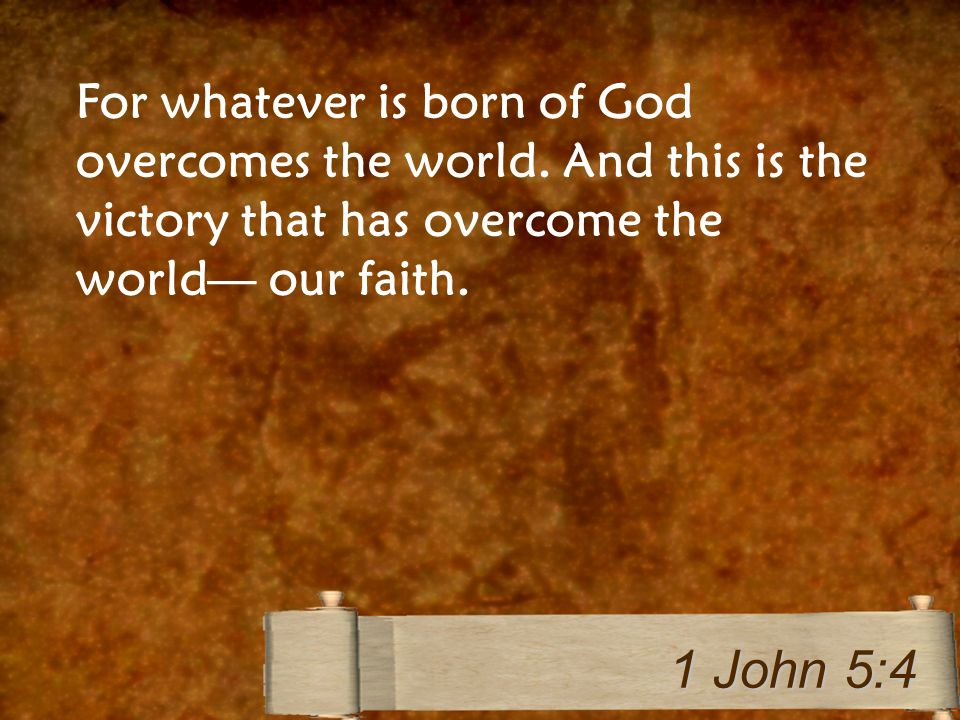 For whatever is born of God overcomes the world.