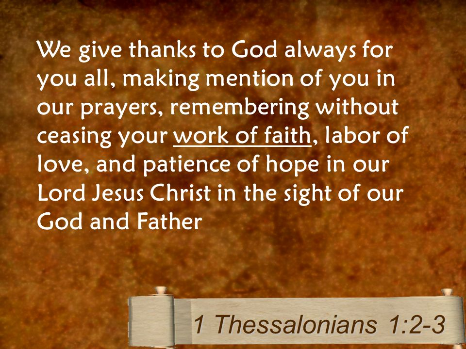 We give thanks to God always for you all, making mention of you in our prayers, remembering without ceasing your work of faith, labor of love, and patience of hope in our Lord Jesus Christ in the sight of our God and Father 1 Thessalonians 1:2-3