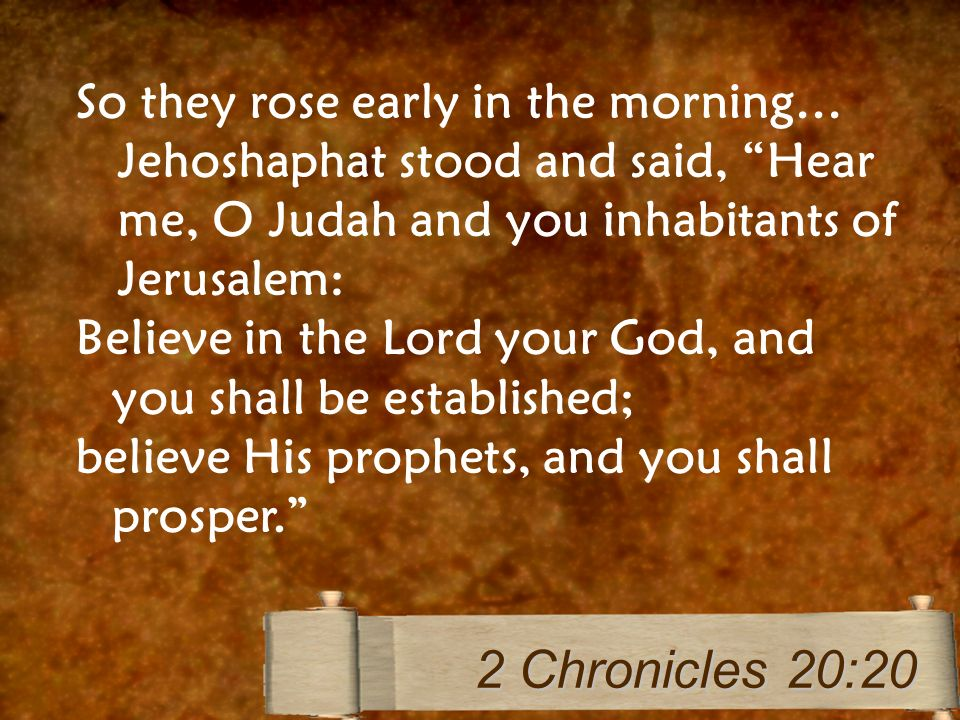 So they rose early in the morning… Jehoshaphat stood and said, Hear me, O Judah and you inhabitants of Jerusalem: Believe in the Lord your God, and you shall be established; believe His prophets, and you shall prosper.