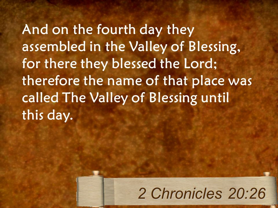 And on the fourth day they assembled in the Valley of Blessing, for there they blessed the Lord; therefore the name of that place was called The Valley of Blessing until this day.