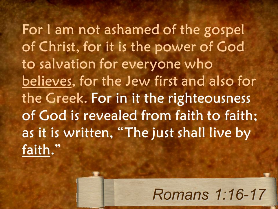 For I am not ashamed of the gospel of Christ, for it is the power of God to salvation for everyone who believes, for the Jew first and also for the Greek.