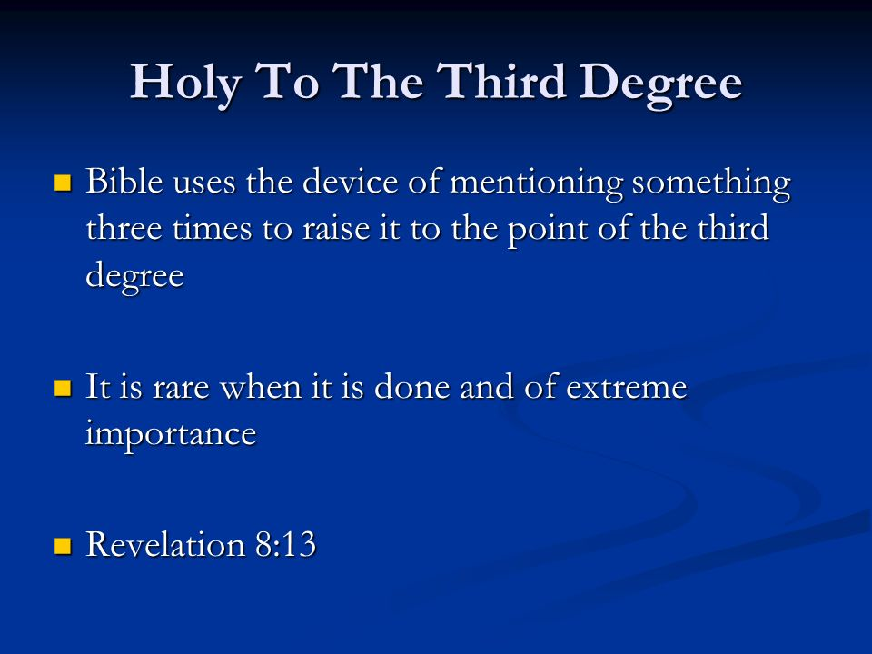 Holy To The Third Degree Bible uses the device of mentioning something three times to raise it to the point of the third degree Bible uses the device of mentioning something three times to raise it to the point of the third degree It is rare when it is done and of extreme importance It is rare when it is done and of extreme importance Revelation 8:13 Revelation 8:13