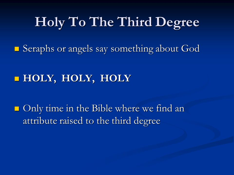 Holy To The Third Degree Seraphs or angels say something about God Seraphs or angels say something about God HOLY, HOLY, HOLY HOLY, HOLY, HOLY Only time in the Bible where we find an attribute raised to the third degree Only time in the Bible where we find an attribute raised to the third degree