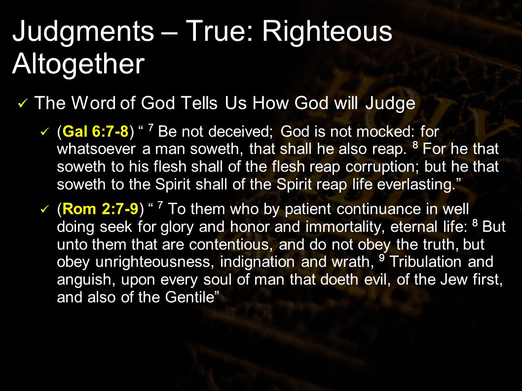 Judgments – True: Righteous Altogether The Word of God Tells Us How God will Judge (Gal 6:7-8) 7 Be not deceived; God is not mocked: for whatsoever a man soweth, that shall he also reap.