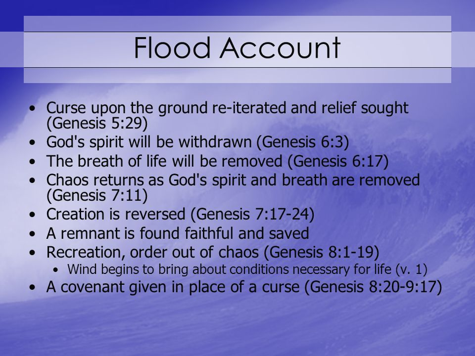 Flood Account Curse upon the ground re-iterated and relief sought (Genesis 5:29) God s spirit will be withdrawn (Genesis 6:3) The breath of life will be removed (Genesis 6:17) Chaos returns as God s spirit and breath are removed (Genesis 7:11) Creation is reversed (Genesis 7:17-24) A remnant is found faithful and saved Recreation, order out of chaos (Genesis 8:1-19) Wind begins to bring about conditions necessary for life (v.