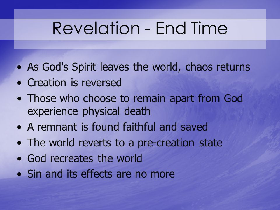 Revelation - End Time As God s Spirit leaves the world, chaos returns Creation is reversed Those who choose to remain apart from God experience physical death A remnant is found faithful and saved The world reverts to a pre-creation state God recreates the world Sin and its effects are no more