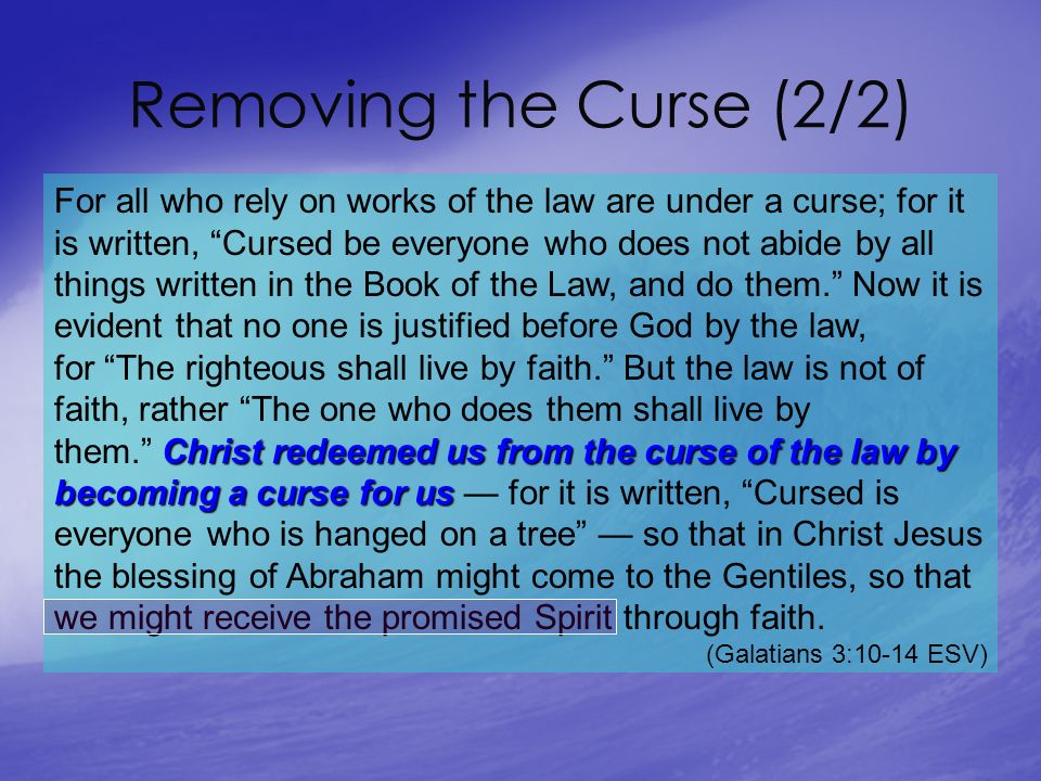 Removing the Curse (2/2) Christ redeemed us from the curse of the law by becoming a curse for us For all who rely on works of the law are under a curse; for it is written, Cursed be everyone who does not abide by all things written in the Book of the Law, and do them.