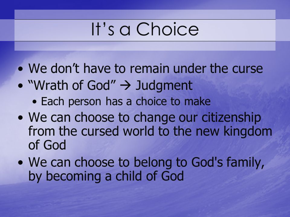 Its a Choice We dont have to remain under the curse Wrath of God Judgment Each person has a choice to make We can choose to change our citizenship from the cursed world to the new kingdom of God We can choose to belong to God s family, by becoming a child of God