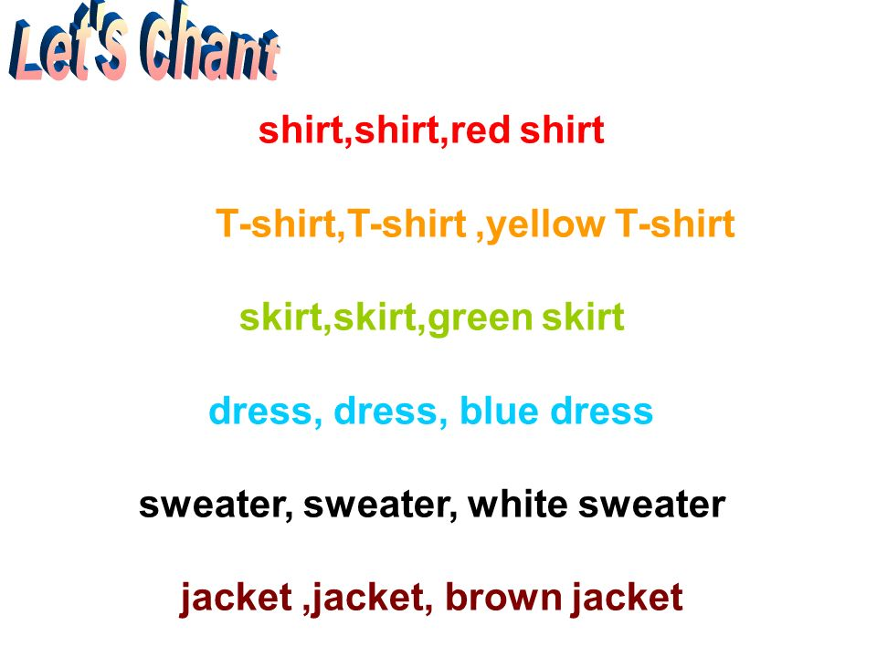 Lets chant shirt,shirt,red shirt T-shirt,T-shirt,yellow T-shirt skirt,skirt,green skirt dress, dress, blue dress sweater, sweater, white sweater jacket,jacket, brown jacket