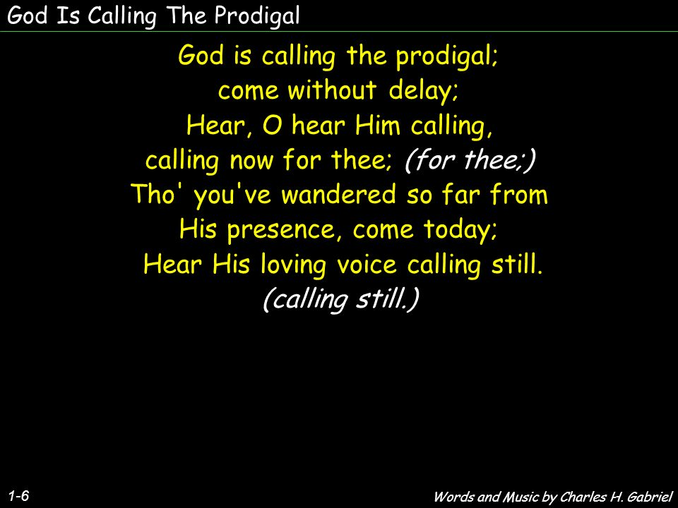 God Is Calling The Prodigal 1-6 God is calling the prodigal; come without delay; Hear, O hear Him calling, calling now for thee; (for thee;) Tho you ve wandered so far from His presence, come today; Hear His loving voice calling still.