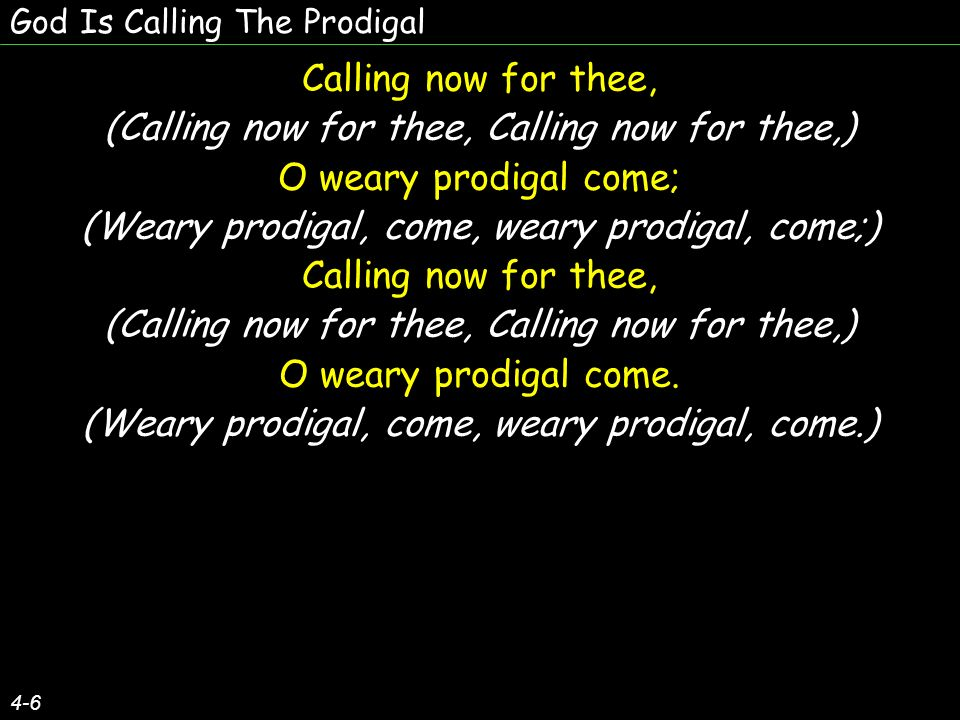 God Is Calling The Prodigal 4-6 Calling now for thee, (Calling now for thee, Calling now for thee,) O weary prodigal come; (Weary prodigal, come, weary prodigal, come;) Calling now for thee, (Calling now for thee, Calling now for thee,) O weary prodigal come.