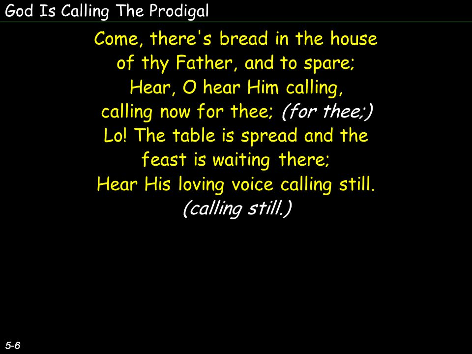 God Is Calling The Prodigal 5-6 Come, there s bread in the house of thy Father, and to spare; Hear, O hear Him calling, calling now for thee; (for thee;) Lo.