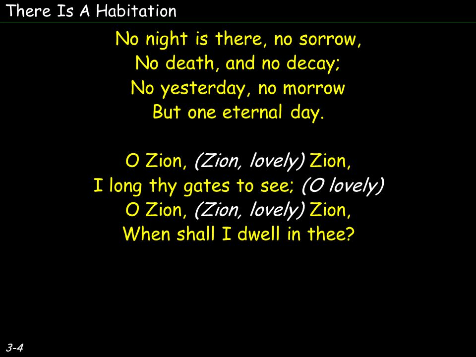 No night is there, no sorrow, No death, and no decay; No yesterday, no morrow But one eternal day.