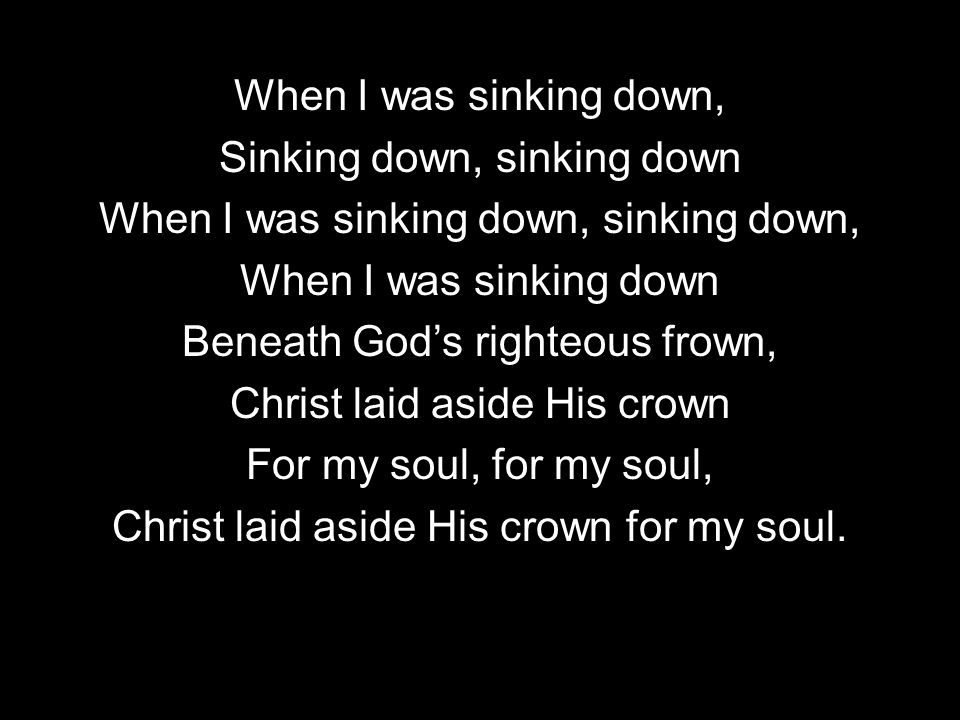 When I was sinking down, Sinking down, sinking down When I was sinking down, sinking down, When I was sinking down Beneath Gods righteous frown, Christ laid aside His crown For my soul, for my soul, Christ laid aside His crown for my soul.