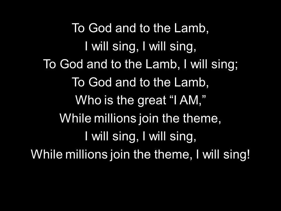 To God and to the Lamb, I will sing, To God and to the Lamb, I will sing; To God and to the Lamb, Who is the great I AM, While millions join the theme, I will sing, While millions join the theme, I will sing!