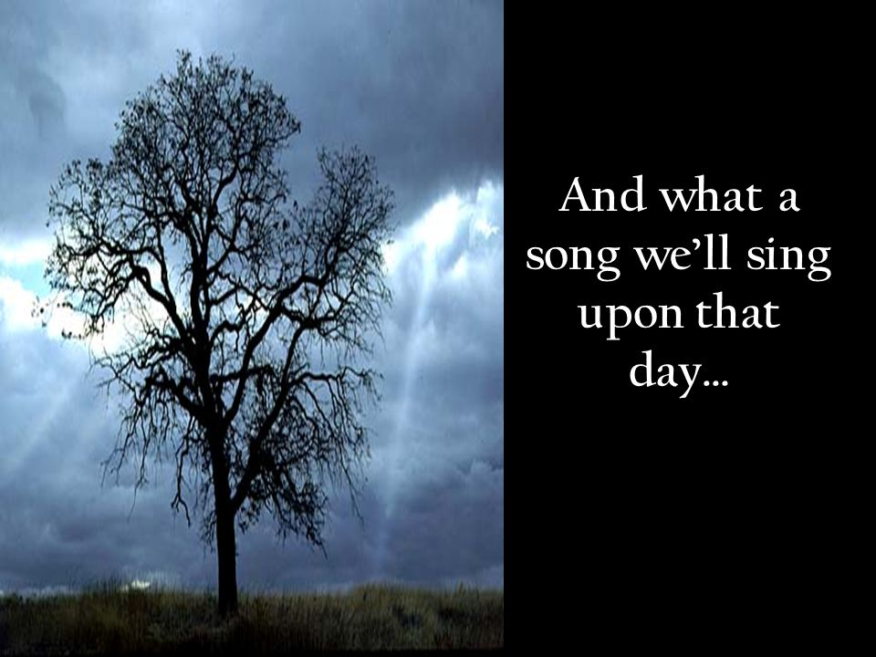 And what a song well sing upon that day…
