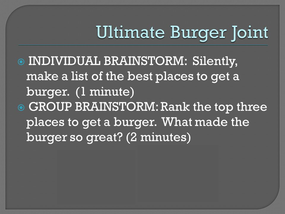 INDIVIDUAL BRAINSTORM: Silently, make a list of the best places to get a burger.