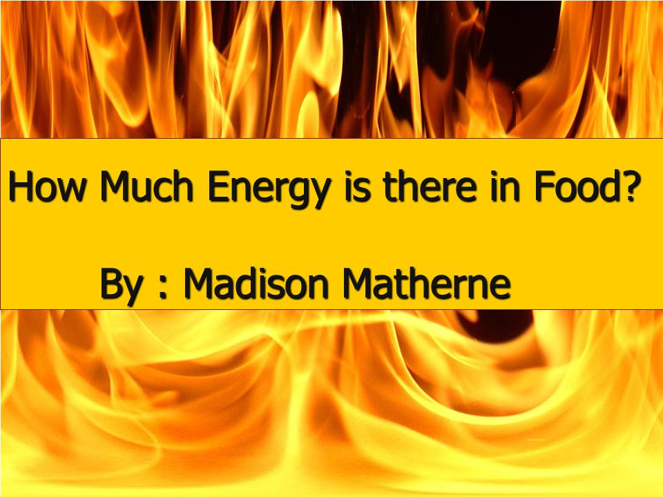 Burn baby burn How Much Energy is there in Food By : Madison Matherne