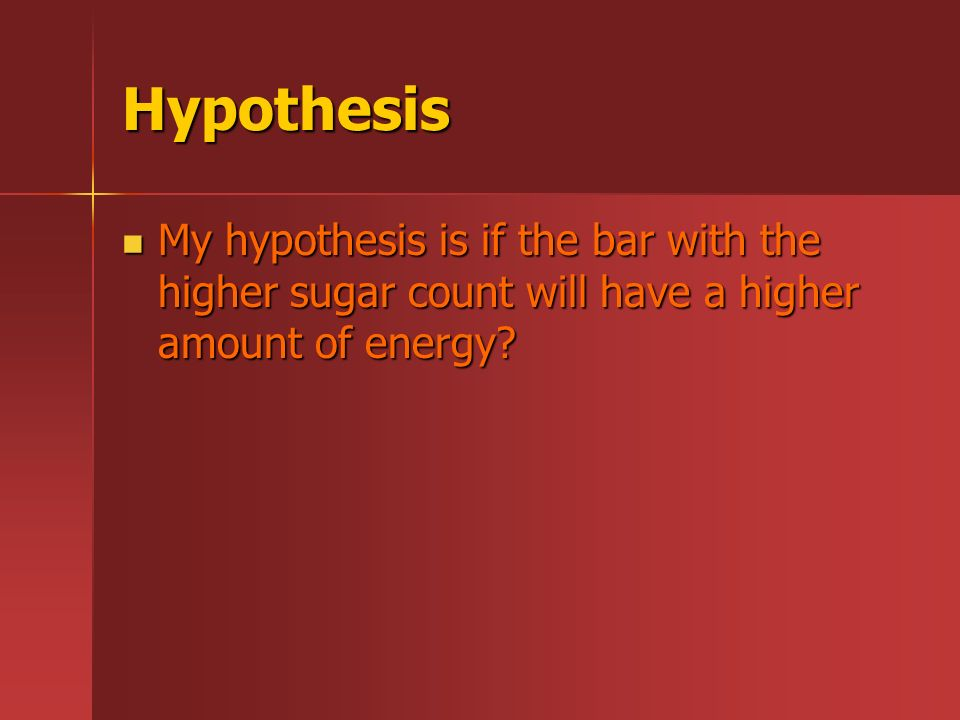Hypothesis My hypothesis is if the bar with the higher sugar count will have a higher amount of energy.